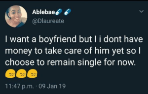 Dank, Memes, and Money: Ablebae  @Dlaureate  I want a boyfriend but l i dont have  money to take care of him yet so l  choose to remain single for now.  11:47 p.m. 09 Jan 19 The kind of girl I need by Jetty_Boy MORE MEMES
