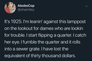 Not the slickest move: AboboCop  @shamtley  It's 1925. I'm leanin' against this lamppost  on the lookout for dames who are lookin  for trouble.I start flipping a quarter. catch  her eye. I fumble the quarter and it rolls  into a sewer grate. I have lost the  equivalent of thirty thousand dollars Not the slickest move