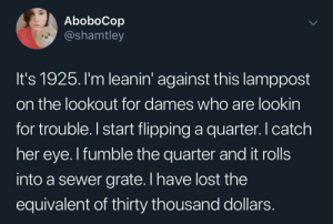 Lost, Lookout, and Her: AboboCop  @shamtley  It's 1925. I'm leanin' against this lamppost  on the lookout for dames who are lookin  for trouble.I start flipping a quarter. catch  her eye. I fumble the quarter and it rolls  into a sewer grate. I have lost the  equivalent of thirty thousand dollars Inflation