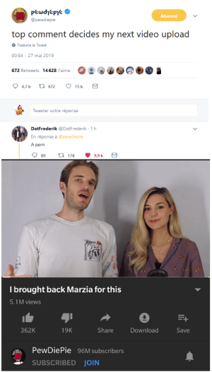 Porn, Video, and Back: Abonné  @pewdiepie  top comment decides my next video upload  Traduire le Tweet  00:54 27 mai 2019  672 Retweets 14 628 J'aime  Tweeter votre réponse  DatFrederik @DatFrederik 1 h  En réponse à @pewdiepie  A porn  089 t 178 9.9 k  I brought back Marzia for this  5.1M views  362K  19K  Share  Download  Save  PewDiePie 96M subscribers  SUBSCRIBED JOIN Well then
