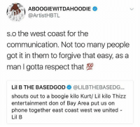ABoogie & LilB have settled their beef 🙏💯 @artisthbtl @lilbisgod WSHH: ABOOGIEWITDAHOODIE  @ArtistHBTL  s.o the west coast for the  communication. Not too many people  got it in them to forgive that easy, as a  man I gotta respect that  Lil B THE BASEDGOD@LILBTHEBASEDG  shouts out to a boogie kilo Kurt/ Lil kilo Thizz  entertainment don of Bay Area put us on  phone together east coast west we united  Lil B ABoogie & LilB have settled their beef 🙏💯 @artisthbtl @lilbisgod WSHH
