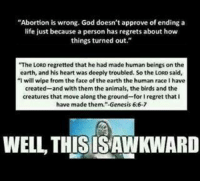 """Memes, Regret, and Abortion: """"Abortion is wrong. God doesn't approve of ending a  life just because a person has regrets about how  things turned out.""""  """"The LORD regretted that he had made human beings on the  earth, and his heart was deeply troubled. So the LORD said,  """"I will wipe from the face of the earth the human race I have  created-and with them the animals, the birds and the  creatures that move along the ground-for I regret that I  have made them.""""-Genesis 6:6-7  WELL THIS ISAWINARD Check out our secular apparel shop! http://wflatheism.spreadshirt.com/"""