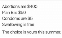 PublicServiceAnnounceMent Y.O.L.O: Abortions are $400  Plan B is $50  Condoms are $5  Swallowing is free  The choice is yours this summer. PublicServiceAnnounceMent Y.O.L.O