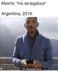 Argentina, Time, and Wanted: Aborto: *no se legaliza*  Argentina, 2019:  It's Rewind time.