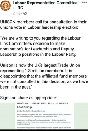 """Unison Members Vs. Starmer selection.: ABOU  Labour Representation Committee  - LRC  ...  2 hrs • O  UNISON members call for consultation in their  union's vote in Labour leadership election:  """"We are writing to you regarding the Labour  Link Committee's decision to make  nomination's for Leadership and Deputy  Leadership positions in the Labour Party.  Unison is now the UK's largest Trade Union  representing 1.3 million members. It is  disappointing that the affiliated fund members  were not consulted in this decision, as we have  been in the past.""""  Sign and share as appropriate:  UINISUN - COnsuit memberS onI LaDour  Leadership  Dear Dave Prentis (CC Labour Link Committee).  We are writing to you regarding the Labour Link Committee's decision to make nominaton's  for Leadership and Deputy Leadership positons in the Labour Party  Unison is now the UK's largest Trade Union representing 1.3 million members Itis  disappointing that the affiliated fund members were not consul ted in this decision, as we  have been in the past  This is an incredibly premature decision, as the contest has only been open for one day and  PRESTNAE Unison Members Vs. Starmer selection."""