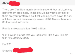 "C- Tinder math to justify my height: Abou  There are 17 million men in America over 6 feet tall. Let's say  half of them are single. That's 8.5 Mil. Now let's say half of  them are your preferred political leaning, were down to 4.25  mil. Let's spread them evenly across all 50 States, there are  85 thousand in Florida.  Florida male population: 10.65 million.  % of guys in Florida that you ladies will like if you like em  tall= %0.00798122065  I'm 5'9""  Snapchat  62 C- Tinder math to justify my height"