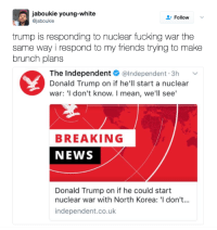 <p>IDK, where did you wanna go? (via /r/BlackPeopleTwitter)</p>: aboukie young-white  @jaboukie  FollowV  trump is responding to nuclear fucking war the  same way i respond to my friends trying to make  brunch plans  The Independent @Independent.3h v  Donald Trump on if he'll start a nuclear  war: 'I don't know. I mean, we'll see'  BREAKING  NEWS  Donald Trump on if he could start  nuclear war with North Korea: 'I don't...  independent.co.uk <p>IDK, where did you wanna go? (via /r/BlackPeopleTwitter)</p>