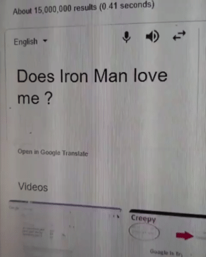 "WOW Imma actually try this. ❤️❤️❤️ <<< Update my people I tried it & it asked ""What do you mean?"" & now I'm sad. 😢🤣: About 15,000,000 results (0.41 seconds)  English ▼  Does Iron Man love  me?  Open in Google Translate  Videos  、 Creepy  Google is try WOW Imma actually try this. ❤️❤️❤️ <<< Update my people I tried it & it asked ""What do you mean?"" & now I'm sad. 😢🤣"