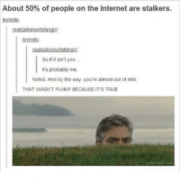 clean cleanfunny cleanhilarious cleanposts cleanpictures cleanaccount funny funnyaccount funnypictures funnyposts funnyclean funnyhilarious: About 50% of people on the internet are stalkers.  levindis  realizationsofafangirl  levindis  realizationsofafangirl.  So if it isn't you..  It's probably me.  Noted. And by the way, you're almost out of milk.  THAT WASN'T FUNNY BECAUSE IT'S TRUE  gifmethegit.caa clean cleanfunny cleanhilarious cleanposts cleanpictures cleanaccount funny funnyaccount funnypictures funnyposts funnyclean funnyhilarious
