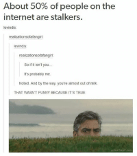 Funny, God, and Internet: About 50% of people on the  internet are stalkers.  levindis  realizationsofafangirl  levindis:  realizationsofafangirl:  So if it isn't you..  It's probably me.  Noted. And by the way, you're almost out of milk.  THAT WASN'T FUNNY BECAUSE IT'S TRUE  gifmethegif.com Ahahaha something I would do tbh. Follow me ( @god.of.appleysauce )for more funny tumblr and textpost