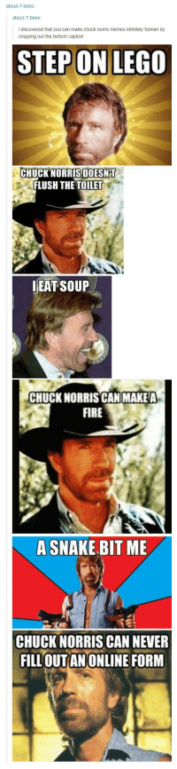 Chuck Norris, Fire, and Lego: about-7-bees  about-7-bees  i discovered that you can make chuck norris memes infinitely funnier by  cropping out the bottom caption  STEPON LEGO  CHUCK NORRIS DOESNT  FLUSH THE TOILET  EAT SOUP  CHUCKNORRIS CAN MAKE A  FIRE  A SNAKE BIT ME  CHUCK NORRIS CAN NEVER  FILL OUTAN ONLINE FORM