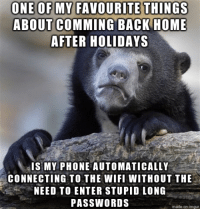 Phone, Home, and Imgur: ABOUT COMMING BACK HOME  AFTER HOLIDAYS  IS MY PHONE AUTOMATICALLY  CONNECTING TO THE WIFI WITHOUT THE  NEED TO ENTER STUPID LONG  PASSWORDS  made on imgur Holidays are over, but still