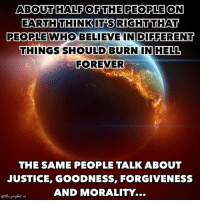 Memes, Earth, and Justice: ABOUT HALF OF THE PEOPLE ON  EARTH THINK ITS RIGHT THAT  PEOPLE WHO BELIEVE IN DIFFERENT  THINGS SHOULD BURN IN HELL  FOREVER  THE SAME PEOPLE TALK ABOUT  JUSTICE, GOODNESS, FORGIVENESS  AND MORAL ITT...  @the prophet And love... Conditionally unconditional  (The.Prophet)