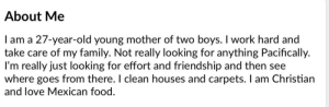 She isn't looking for any west coast boys, sorry: About Me  I am a 27-year-old young mother of two boys. I work hard and  take care of my family. Not really looking for anything Pacifically.  I'm really just looking for effort and friendship and then see  where goes from there. I clean houses and carpets. I am Christian  and love Mexican food. She isn't looking for any west coast boys, sorry