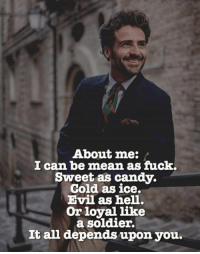Candy, Fuck, and Mean: About me:  I can be mean as fuck.  Sweet as candy.  Cold as ice.  Evil as hell.  Or loyal like  a soldier.  it an depends upon you.