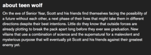 sterek:  the updated Teen Wolf description: about teen wolf  On the eve of Senior Year, Scott and his friends find themselves facing the possibility of  a future without each other, a next phase of their lives that might take them in different  directions despite their best intentions. Little do they know that outside forces are  already plotting to break the pack apart long before they ever see graduation. New  villains that use a combination of science and the supernatural for a malevolent and  mysterious purpose that will eventually pit Scott and his friends against their greatest  enemy yet. sterek:  the updated Teen Wolf description