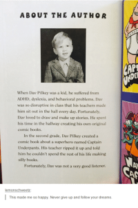 Dank, Dav Pilkey, and 🤖: ABOUT THE AUTHOR  When Dav Pilkey was a kid, he suffered from  ADHD, dyslexia, and behavioral problems. Dav  was so disruptive in class that his teachers made  him sit out in the hall every day. Fortunately,  Dav loved to draw and make up stories. He spent  his time in the hallway creating his own original  comic books.  In the second grade, Dav Pilkey created a  comic book about a superhero named Captain  Underpants. His teacher ripped it up and told  him he couldn't spend the rest of his life making  silly books.  Fortunately, Dav was not a very good listener.  lemonschweetz  This made me so happy. Never give up and follow your dreams.  CAN