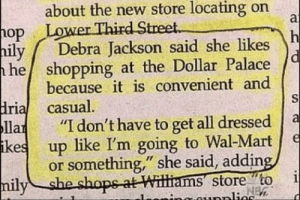 "Dollar Palace: Where you go when Wal Mart is too fancy for you.: about the new store locating on  a  Lower Third Street.  op  h  Debra Jackson said she likes  hily  he shopping at the Dollar Palace  because it is convenient and  S  dria casual.  Па  ikes  ""I don't have to get all dressed  е  up like I'm going to Wal-Mart  or something,"" she said, adding,  i  NEW  milyshe shops-at Williams store to  nunplies Dollar Palace: Where you go when Wal Mart is too fancy for you."