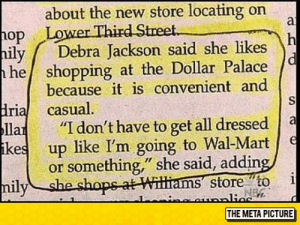 "Shopping, Tumblr, and Blog: about the new store locating on  op Lo  hily Debra Jackson said she likes  he shopping at the Dollar Palace/  because it is convenient and  İrial casual  ila ""I don't have to get all dressed  ikes up like I'm going to Wal-Marte  or something "" she said, adding  nilyshe shope at Witti  ams storeto i  THE META PICTURE srsfunny:  Don't Have To Get All Dressed Up"
