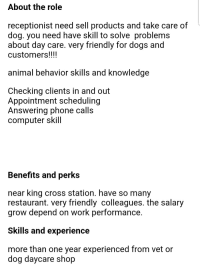 Dogs, Phone, and Work: About the role  receptionist need sell products and take care of  dog. you need have skill to solve problems  about day care. very friendly for dogs and  customers!!!!  animal behavior SKIIIS and Knowledge  Checking clients in and out  Appointment scheduling  Answering phone calls  computer skill  Benefits and perks  near king cross station. have so many  restaurant. very friendly colleagues. the salary  grow depend on work performance  Skills and experience  more than one year experienced from vet or  dog daycare shop Do you think English skills are a requirement?