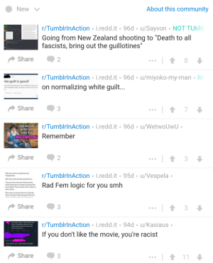 """The new tab on TIA is showing posts from 3 months ago as new and everything after that is aged in descending order: About this community  New  r/TumblrinAction i.redd.it 96d u/Sayvon  NOT TUMB  Going from New Zealand shooting to """"Death to all  fascists, bring out the guillotines""""  Share  2  8  r/TumblrinAction i.redd.it 96d /miyoko-my-man M  on normalizing white guilt...  ite guilt is good  7  Share  r/TumblrinAction i.redd.it 96d u/Wetwo UwU  round these parts  we don't take  kindly to no  MISGENDERING Remember  Share  2  r/TumblrinAction i.redd.it 95d u/Vespela  Rad Fem logic for you smh  Men know which compliments are  inappropriate  Men know what sexual harrassment is  They just claim they don't because they  prefer being seen as stupid over being held  accountable. They're aware of the impact of  their actions.  Now when we as feminists try to educate  them, they don't listen because they know  thme cda'r anea  Share  3  r/TumblrinAction i.redd.it 94d u/Kasiaus  overhyped, basic, had horrible CO  had a compeling villain that was  underused and should have had  more screen time  If you don't like the movie, you're racist  Replying  Just admit you hate black people  Share  3  11 The new tab on TIA is showing posts from 3 months ago as new and everything after that is aged in descending order"""