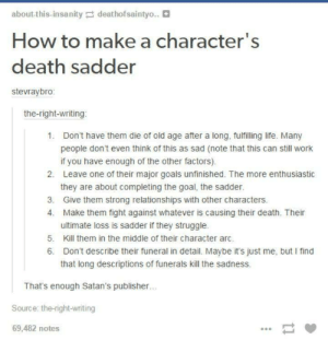 How to make a character death sadder: about-this-insanitydeathofsaintyo..  How to make a character's  death sadder  stevraybro:  the-right-writing  1.  Don't have them die of old age after a long, fulfilling life. Many  people don't even think of this as sad (note that this can still work  if you have enough of the other factors).  Leave one of their major goals unfinished. The more enthusiastic  they are about completing the goal, the sadder.  Give them strong relationships with other characters.  Make them fight against whatever is causing their death. Their  ultimate loss is sadder if they struggle.  2.  3.  4.  5. Kill them in the middle of their character arc  6. Don't describe their funeral in detail. Maybe it's just me, but I find  that long descriptions of funerals kill the sadness.  That's enough Satan's publisher  Source: the-right-writing  69,482 notes How to make a character death sadder