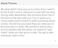 "Driving, Pizza, and Sexy: About Thomas  My ideal date? I pick you up in a limo, then I switch  to the driver's seat in attempts to woe with my sexy  driving skills. Meanwhile, the previous driver sits in  the back of the limo with you. I try to spark up a  conversation but it is hard to while practicing street  smarts. You tell me you want Pizza so I take you to  the best place in town. We get there and by then  you've bonded with the driver. I'm asked to ""wait  inside"" while you two go on a date. You get a date  and pizza, I get a limo  4 Changed my bio, I had 4 new matches in 5 minutes"