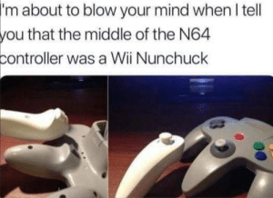 mind blown: about to blow your mind when I tell  that the middle of the N64  'm  you  controller was a Wii Nunchuck mind blown