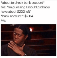 "Me, after paying bills😩😩 @cacklinghens for more @cacklinghens @cacklinghens: *about to check bank account*  Me: ""'m guessing I should probably  have about $200 left""  *bank account: $2.64  Me: Me, after paying bills😩😩 @cacklinghens for more @cacklinghens @cacklinghens"