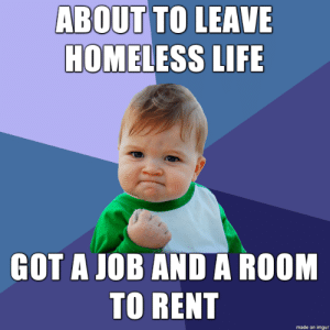Maybe no one cares, but just wanted to share this small success of mine with somebody: ABOUT TO LEAVE  HOMELESS LIFE  GOT A JOB AND A ROOM  TO RENT  made on imgur Maybe no one cares, but just wanted to share this small success of mine with somebody