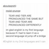Funny, Lmao, and Meme: aboutagrohl:  moist-grunge:  TEAR AND TIER ARE  PRONOUNCED THE SAME BUT  TEAR AND TEAR ARE  PRONOUNCED DIFFERENTLY  im glad english is my first language  because if i had to learn it as a  second language id jump off a bridge  English is my 2nd languages and l can Chineseeee Follow me (@whoaciety) for more 💓 - - - - - [tags: textpost textposts wtftumblr funnytumblr tumblrlol tumblrtextpost tumblrtextposts tumblr funnytextpost funnytextposts tumblrfunny ifunny relatable relatabletextpost rt same relatablepost nexfliting 314tim meme lmao shrek spongebob trickshot 😂 pepe textpostaccount cohmedy funny satan ]