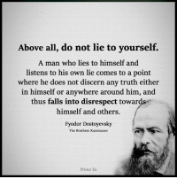 lies: Above all, do not lie to yourself.  A man who lies to himself and  listens to his own lie comes to a point  where he does not discern any truth either  in himself or anywhere around him  and  thus falls into disrespect towards  himself and others.  Fyodor Dostoyevsky  The Brothers Karamazov  Prince Ea