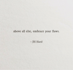 All, Embrace, and  Hard: above all else, embrace your flaws.  - JH Hard