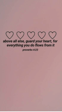 proverbs: above all else, guard your heart, for  everything you do flows from it  proverbs 4:23