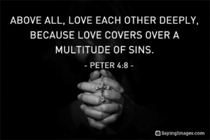 Love, Covers, and Quotes: ABOVE ALL, LOVE EACH OTHER DEEPLY,  BECAUSE LOVE COVERS OVER A  MULTITUDE OF SINS.  - PETER 4:8 -  SayingImages.com love quotes