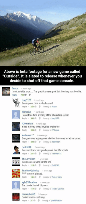 "Game, Good, and Time: Above is beta footage for a new game called  ""Outside"". It is slated to release whenever you  decide to shut off that game console.  fwurp 1 month ago  I went outside once.. . The graphics were great but the story was horrible.  Reply 703  tvap1122 1 month ago  the respawn time sucked as well  Reply 523in reply to fwurp  27Decius 1 month ago  I wasn't too fond of many of the characters, either.  Reply 400in reply to tvap1122  H20fulman 1 month ago  It had a pretty shitty physics engine too  Reply 330in reply to 27Decius  Yashman17 3 weeks ago  Everyone was arguing over whether there was an admin or not.  Reply 282in reply to H20fulman  Pedr6500 2 weeks ago  the soundtrack was good up until the 90s update  Reply 241in reply to Yashman17  TheLovelism 1 week ago  Athe resources were hard to find  Reply 119in reply to Pedr6500  RSToalte Quimico  1 week ago  PVP was not allowed.  Reply 135in reply to TheLovelism  kyle95ification 1 week ago  The tutorial lasted 18 years.  Reply . 1 181 in reply to Tolete Quimico  carcrasher65 3 days ago  Controls were confusing  Reply 51 in reply to kyle9Sification keep going :3"