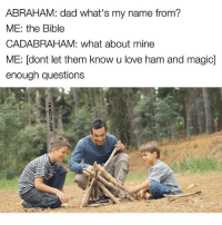 Dad, Love, and Memes: ABRAHAM: dad what's my name from?  ME: the Bible  CADABRAHAM: what about mine  ME: dont let them know u love ham and magic]  enough questions Snapchat: DankMemesGang