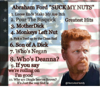"RIP Ginger.... 🤐 Puddin***: Abraham Ford ""SUCK MY NUTS""  1. Loose Ends Make My Ass Itch  2. Pour The Bisquick Greatest Hits  3. MotherDick  4, Monkeys Left Nut  5. Pick a Terdup by the Clean End  6. Son of A Dick  7. Who's Negan  8. Who's Deanna?  9. If you say  re rolling on  I'm good  10. Why are Dingle berries Brown?  It's Just the way Shit is  @Hercules Handy RIP Ginger.... 🤐 Puddin***"