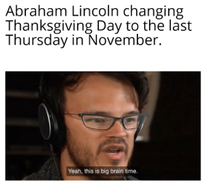 Turkey time: Abraham Lincoln changing  Thanksgiving Day to the last  Thursday in November.  Yeah, this is big brain time. Turkey time