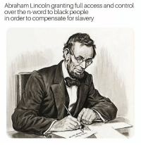 Abraham Lincoln abolishing slavery (1865): Abraham Lincoln granting full access and control  over the n-word to black people  in order to compensate for slavery Abraham Lincoln abolishing slavery (1865)