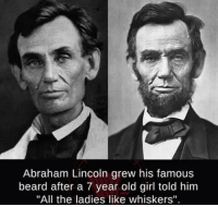 """Abraham Lincoln: Abraham Lincoln grew his famous  beard after a 7 year old girl told him  """"All the ladies like whiskers"""""""