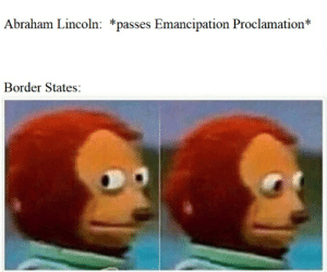 Abraham Lincoln, Ugly, and Abraham: Abraham Lincoln: *passes Emancipation Proclamation*  Border States: Maryland's flag is ugly