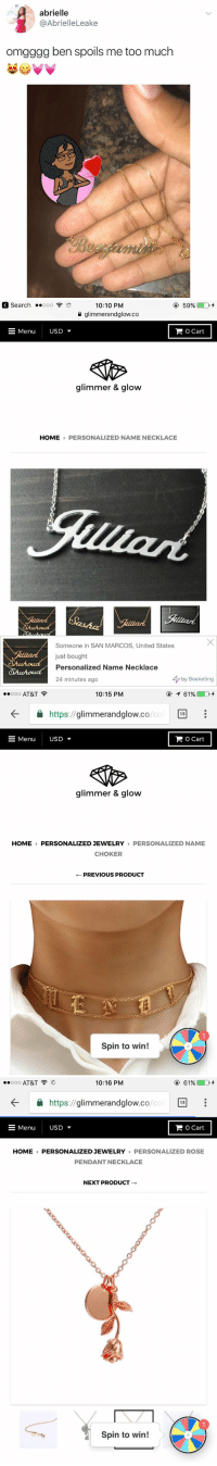 RT @ShopGlimmerGlow: Shop our personalized jewelry 💎🛍 https://t.co/9AjsMdrAL9 https://t.co/qNhuTR4Tu5: abrielle  @AbrielleLeake  omgggg ben spoils me too much   a search ..000  10:10 PM  a glimmerandglow.co  -Menu  USD ▼  O Cart  glimmer & glow  HOME PERSONALIZED NAME NECKLACE  Someone in SAN MARCOS, United States  just bought  Personalized Name Necklace  24 minutes ago  今by Beeketing   ..ooo AT&T  10:15 PM  ←  https://glimmerandglow.co  /cc  18  Menu  USD ▼  O Cart  glimmer & glow  HOME PERSONALIZED JEWELRY PERSONALIZED NAME  CHOKER  ← PREVIOUS PRODUCT  Spin to win!   .. ooo AT&T  10:16 PM  ④ 61%  ←  https://glimmerandglow.co.  /cc  18  Menu USD ▼  O Cart  HOME PERSONALIZED JEWELRY PERSONALIZED ROSE  PENDANT NECKLACE  NEXT PRODUCT →  Spin to win! RT @ShopGlimmerGlow: Shop our personalized jewelry 💎🛍 https://t.co/9AjsMdrAL9 https://t.co/qNhuTR4Tu5