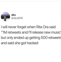 "Memes, Music, and Never: abs  @absBNE  I will never forget when Rita Ora said  ""1M retweets and I'll release new music  but only ended up getting 500 retweets  and said she got hacked ouch"