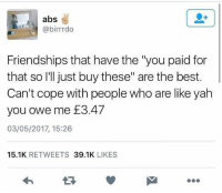 "Follow @x__antisocial_butterfly__x her page always makes me laugh.: abs  @birrrdo  Friendships that have the ""you paid for  that so I'll just buy these"" are the best.  Can't cope with people who are like yah  you owe me £3.47  03/05/2017, 15:26  15.1K RETWEETS 39.1K LIKES  17 Follow @x__antisocial_butterfly__x her page always makes me laugh."