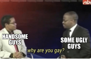 sometimes: abs  HANDSOME  SOME UGLY  GUYS  GUYS  why are you gay? sometimes