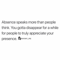Funny, Memes, and Appreciate: Absence speaks more than people  think. You gotta disappear for a while  for people to truly appreciate your  presence. esarcasm, only SarcasmOnly