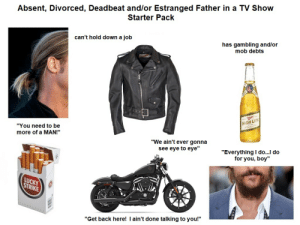 "Absent, Divorced, Deadbeat and/or Estranged Father in a TV Show Starter Pack: Absent, Divorced, Deadbeat and/or Estranged Father in a TV Show  Starter Pack  can't hold down a job  has gambling and/or  mob debts  HIGH LIFE  ""You need to be  more of a MAN!""  ""We ain't ever gonna  see eye to eye""  ""Everything I do...I do  for you, boy""  LUCKY  STRIKE  ""Get back here! I ain't done talking to you!"" Absent, Divorced, Deadbeat and/or Estranged Father in a TV Show Starter Pack"