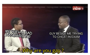 It do be like that: abso  ME WITHABAD  HANDWRITING  GUY BESIDE ME TRYING  TO CHEÂT IN EXAM  Why  are you gay? It do be like that