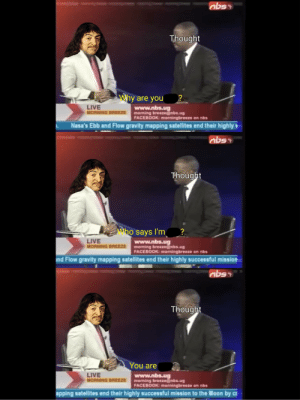 I think, therefore I am: abso  Thought  Why are you  ?  LIVE  MORNING BREEZE  www.nbs.ug  morning breeze@nbs.ug  FACEBOOK: morningbreeze on nbs  Nasa's Ebb and Flow gravity mapping satellites end their highly  abss  Thought  Who says I'm  LIVE  MORNING BREEZE  www.nbs.ug  morning breeze@nbs.ug  FACEBOOK: morningbreeze on nbs  nd Flow gravity mapping satellites end their highly successful mission  abss  Thought  You are  LIVE  MORNING BREEZE  www.nbs.ug  morning breeze@nbs.ug  FACEBOOK: morningbreeze on nbs  apping satellites end their highly successful mission to the Moon by c I think, therefore I am